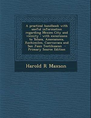 A   Practical Handbook with Useful Information Regarding Mexico City and Vicinity af Harold R. Maxson