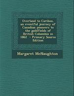 Overland to Cariboo, an Eventful Journey of Canadian Pioneers to the Goldfields of British Columbia in 1862 - Primary Source Edition af Margaret McNaughton