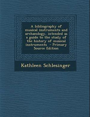 A   Bibliography of Musical Instruments and Archaeology, Intended as a Guide to the Study of the History of Musical Instruments - Primary Source Editi af Kathleen Schlesinger
