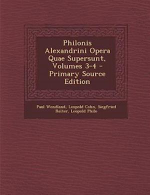 Philonis Alexandrini Opera Quae Supersunt, Volumes 3-4 af Siegfried Reiter, Leopold Cohn, Paul Wendland