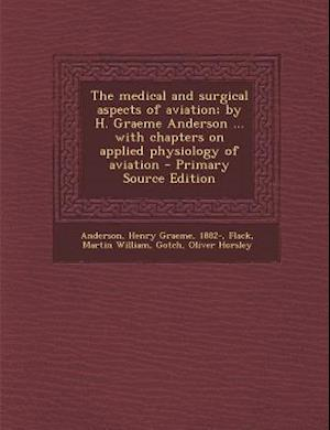 The Medical and Surgical Aspects of Aviation; By H. Graeme Anderson ... with Chapters on Applied Physiology of Aviation af Henry Graeme Anderson, Martin Willi