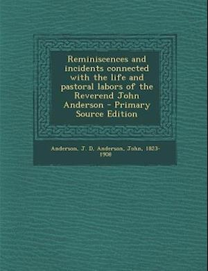 Reminiscences and Incidents Connected with the Life and Pastoral Labors of the Reverend John Anderson - Primary Source Edition af John Anderson, J. D. Anderson