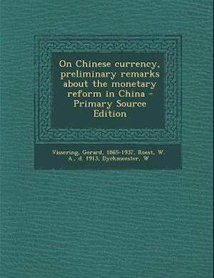 On Chinese Currency, Preliminary Remarks about the Monetary Reform in China af Gerard Vissering, W. a. Roest, W. Dyckmeester