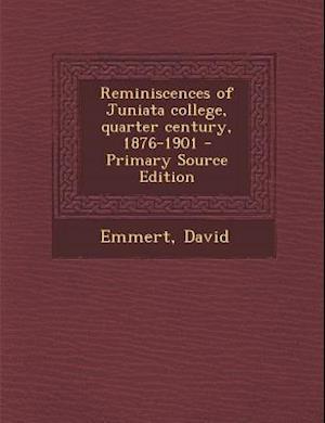 Reminiscences of Juniata College, Quarter Century, 1876-1901 - Primary Source Edition af David Emmert
