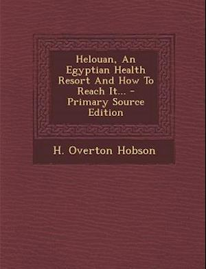 Helouan, an Egyptian Health Resort and How to Reach It... - Primary Source Edition af H. Overton Hobson