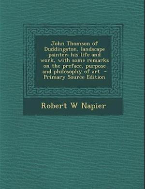 John Thomson of Duddingston, Landscape Painter; His Life and Work, with Some Remarks on the Preface, Purpose and Philosophy of Art af Robert W. Napier