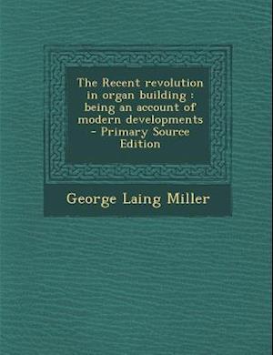 The Recent Revolution in Organ Building af George Laing Miller