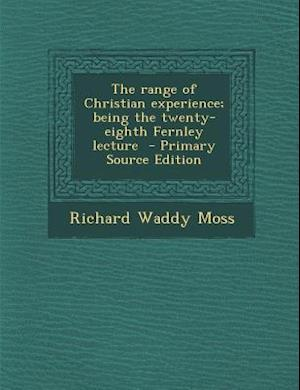 The Range of Christian Experience; Being the Twenty-Eighth Fernley Lecture - Primary Source Edition af Richard Waddy Moss