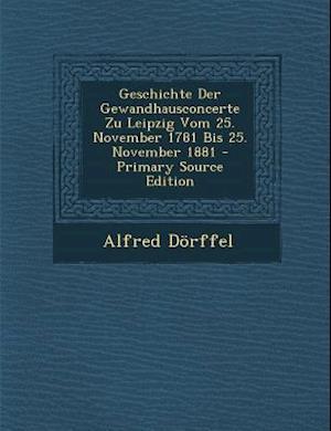 Geschichte Der Gewandhausconcerte Zu Leipzig Vom 25. November 1781 Bis 25. November 1881 af Alfred Dorffel