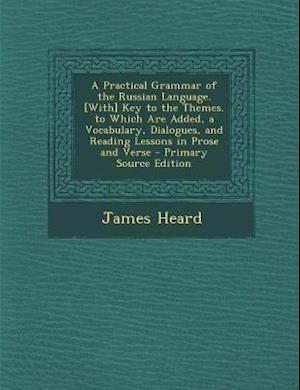 A   Practical Grammar of the Russian Language. [With] Key to the Themes. to Which Are Added, a Vocabulary, Dialogues, and Reading Lessons in Prose and af James Heard