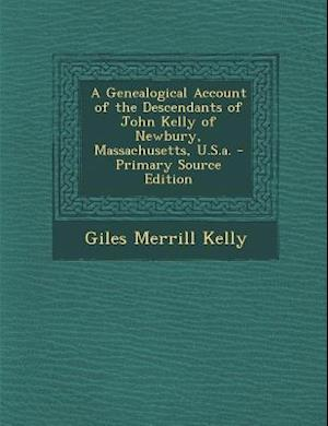 A Genealogical Account of the Descendants of John Kelly of Newbury, Massachusetts, U.S.A. - Primary Source Edition af Giles Merrill Kelly