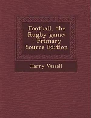 Football, the Rugby Game; - Primary Source Edition af Harry Vassall