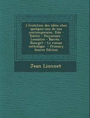 L'Evolution Des Idees Chez Quelques-Uns de Nos Contemporains. Zola - Tolstoi - Huysmans - Lemaitre - Barres - Bourget - Le Roman Catholique - Primary af Jean Lionnet