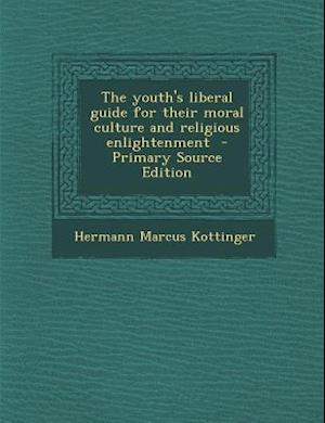 The Youth's Liberal Guide for Their Moral Culture and Religious Enlightenment - Primary Source Edition af Hermann Marcus Kottinger