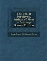 The Life of Porphyry, Bishop of Gaza - Primary Source Edition af George Francis Hill, Diaconus Marcus