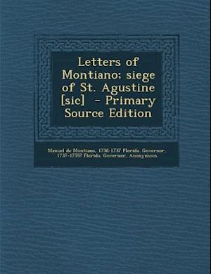Letters of Montiano; Siege of St. Agustine [Sic] - Primary Source Edition af 1737-1755? Florida Governor, Manuel De Montiano, 1736-1737 Florida Governor