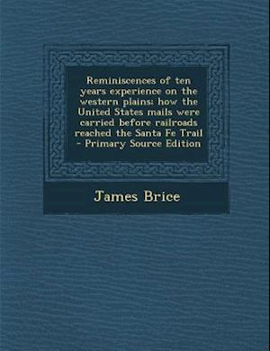 Reminiscences of Ten Years Experience on the Western Plains; How the United States Mails Were Carried Before Railroads Reached the Santa Fe Trail - Pr af James Brice