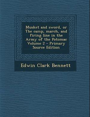 Musket and Sword, or the Camp, March, and Firing Line in the Army of the Potomac Volume 2 - Primary Source Edition af Edwin Clark Bennett