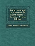 Poetic Musings, a Collection of Short Poems - Primary Source Edition af John Sherman Hossler