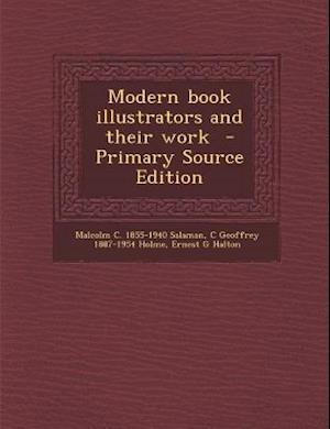 Modern Book Illustrators and Their Work - Primary Source Edition af Ernest G. Halton, C. Geoffrey 1887-1954 Holme, Malcolm C. 1855-1940 Salaman