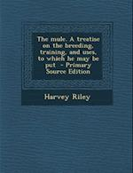 The Mule. a Treatise on the Breeding, Training, and Uses, to Which He May Be Put af Harvey Riley