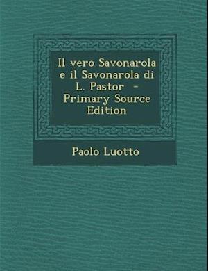 Il Vero Savonarola E Il Savonarola Di L. Pastor - Primary Source Edition af Paolo Luotto
