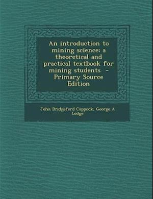An Introduction to Mining Science; A Theoretical and Practical Textbook for Mining Students - Primary Source Edition af George a. Lodge, John Bridgeford Coppock