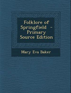 Folklore of Springfield - Primary Source Edition af Mary Eva Baker