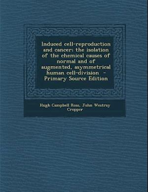 Induced Cell-Reproduction and Cancer; The Isolation of the Chemical Causes of Normal and of Augmented, Asymmetrical Human Cell-Division - Primary Sour af Hugh Campbell Ross, John Westray Cropper