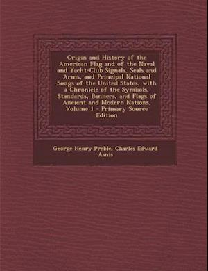 Origin and History of the American Flag and of the Naval and Yacht-Club Signals, Seals and Arms, and Principal National Songs of the United States, wi af Charles Edward Asnis, George Henry Preble