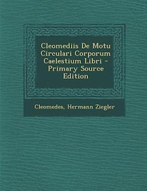 Cleomediis de Motu Circulari Corporum Caelestium Libri - Primary Source Edition af Hermann Ziegler, Cleomedes
