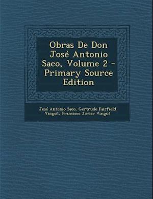 Obras de Don Jose Antonio Saco, Volume 2 - Primary Source Edition af Gertrude Fairfield Vingut, Francisco Javier Vingut, Jose Antonio Saco