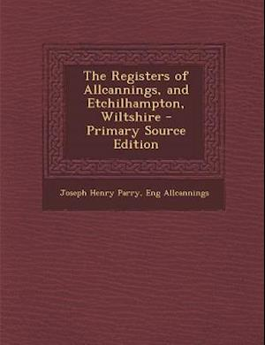 The Registers of Allcannings, and Etchilhampton, Wiltshire - Primary Source Edition af Eng Allcannings, Joseph Henry Parry