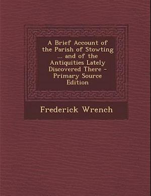 A Brief Account of the Parish of Stowting ... and of the Antiquities Lately Discovered There - Primary Source Edition af Frederick Wrench