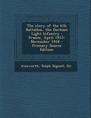 The Story of the 6th Battalion, the Durham Light Infantry af Ralph Bignell Ainsworth