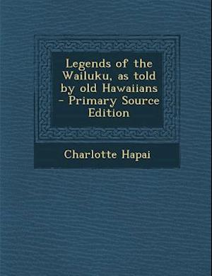 Legends of the Wailuku, as Told by Old Hawaiians - Primary Source Edition af Charlotte Hapai
