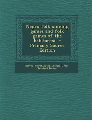 Negro Folk Singing Games and Folk Games of the Habitants; af Grace Cleveland Porter, Harvey Worthington Loomis