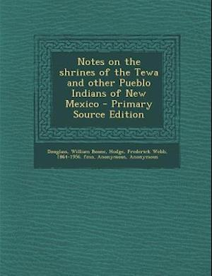 Notes on the Shrines of the Tewa and Other Pueblo Indians of New Mexico - Primary Source Edition af William Boone Douglass, Frederick Webb Hodge