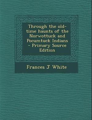 Through the Old-Time Haunts of the Norwottuck and Pocumtuck Indians - Primary Source Edition af Frances J. White