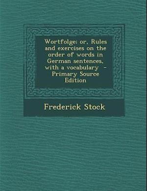 Wortfolge; Or, Rules and Exercises on the Order of Words in German Sentences, with a Vocabulary - Primary Source Edition af Frederick Stock