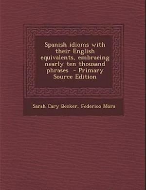 Spanish Idioms with Their English Equivalents, Embracing Nearly Ten Thousand Phrases - Primary Source Edition af Sarah Cary Becker, Federico Mora