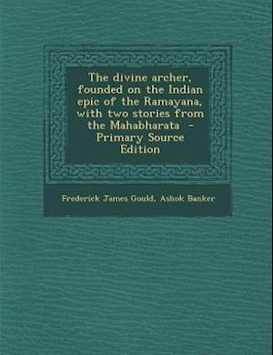 The Divine Archer, Founded on the Indian Epic of the Ramayana, with Two Stories from the Mahabharata - Primary Source Edition af Frederick James Gould, Ashok Banker
