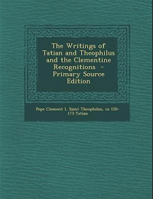 The Writings of Tatian and Theophilus and the Clementine Recognitions - Primary Source Edition af Ca 120-173 Tatian, Pope Clement I., Saint Theophilus