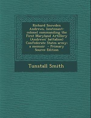 Richard Snowden Andrews, Lieutenant-Colonel Commanding the First Maryland Artillery (Andrews' Battalion) Confederate States Army; A Memoir - Primary S af Tunstall Smith