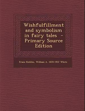 Wishfulfillment and Symbolism in Fairy Tales - Primary Source Edition af Franz Ricklin, William a. 1870-1937 White