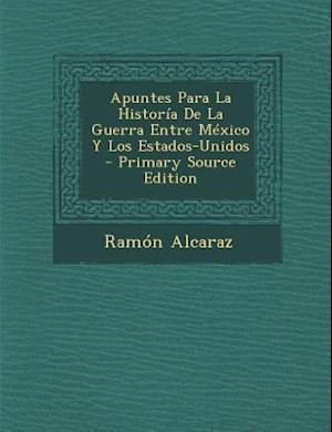 Apuntes Para La Historia de La Guerra Entre Mexico y Los Estados-Unidos - Primary Source Edition af Ramon Alcaraz