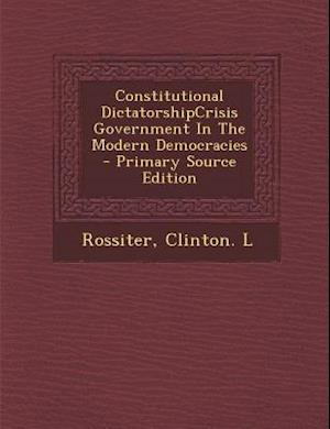 Constitutional Dictatorshipcrisis Government in the Modern Democracies - Primary Source Edition af Clinton L. Rossiter