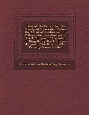 Pleas of the Crown for the County of Gloucester, Before the Abbot of Reading and His Fellows, Justices Itinerant in the Fifth Year of the Reign of Kin af Eng Gloucester, Frederic William Maitland