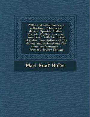 Polite and Social Dances, a Collection of Historical Dances, Spanish, Italian, French, English, German, American; With Historical Sketches, Descriptio af Mari Ruef Hofer