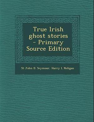 True Irish Ghost Stories - Primary Source Edition af Harry L. Neligan, St John D. Seymour